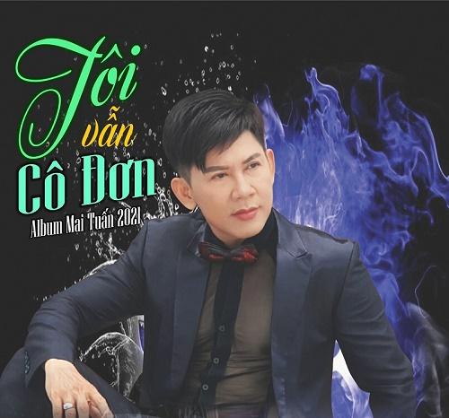 Mai Tuấn, giọng ca vàng Mưa Bụi phát hành Album Mai Tuấn 2021 - Tôi vẫn cô đơn